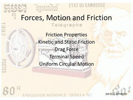 Forces, Motion and Friction Friction Properties Kinetic and Static Friction Drag Force Terminal Speed Uniform Circular Motion pps by C Gliniewicz.
