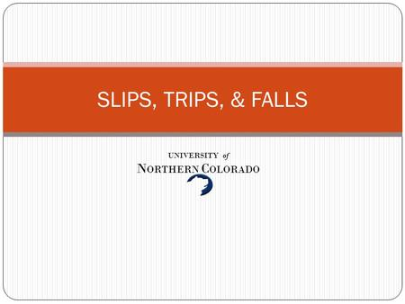 SLIPS, TRIPS, & FALLS UNIVERSITY of N ORTHERN C OLORADO.