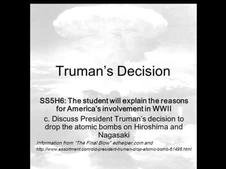 Truman's Decision SS5H6: The student will explain the reasons for America's involvement in WWII c. Discuss President Truman's decision to drop the atomic.
