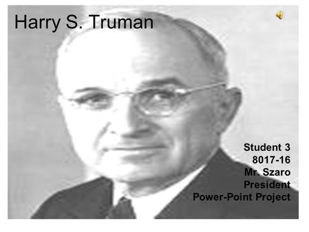 Harry S. Truman Student 3 8017-16 Mr. Szaro President Power-Point Project.