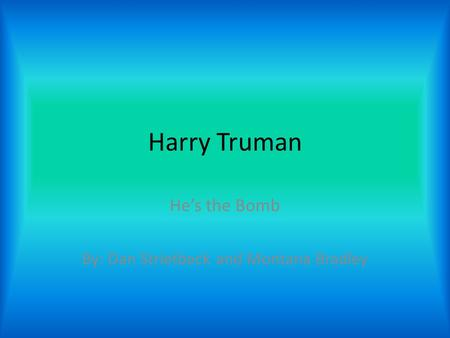 Harry Truman He's the Bomb By: Dan Strietbeck and Montana Bradley.