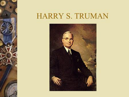 HARRY S. TRUMAN Early Years  Harry Truman was born in Lamar Missouri in 1884 and grew up in the nearby American sounding town of Independence until.
