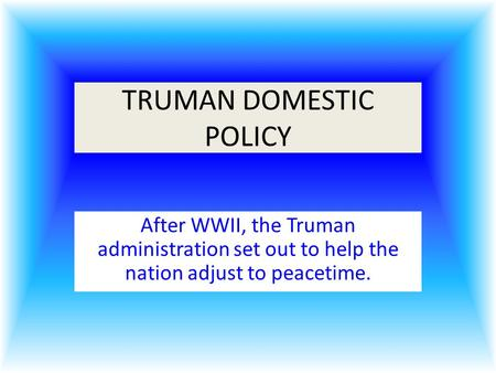 TRUMAN DOMESTIC POLICY After WWII, the Truman administration set out to help the nation adjust to peacetime.