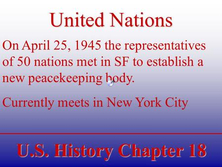U.S. History Chapter 18 United Nations On April 25, 1945 the representatives of 50 nations met in SF to establish a new peacekeeping body. Currently meets.