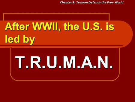 After WWII, the U.S. is led by T.R.U.M.A.N. Chapter 9: Truman Defends the Free World.
