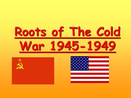 Roots of The Cold War 1945-1949. A/ Two opposed systems The theory…