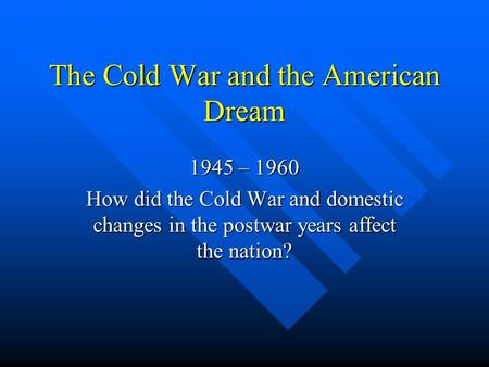The Cold War and the American Dream 1945 – 1960 How did the Cold War and domestic changes in the postwar years affect the nation?