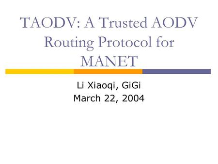 TAODV: A Trusted AODV Routing Protocol for MANET Li Xiaoqi, GiGi March 22, 2004.