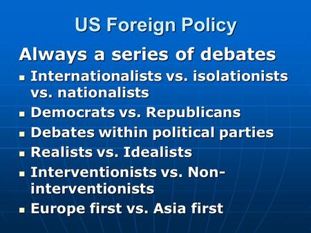 US Foreign Policy Always a series of debates Internationalists vs. isolationists vs. nationalists Internationalists vs. isolationists vs. nationalists.