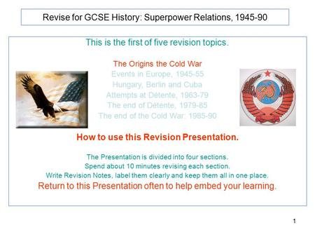 1 Revise for GCSE History: Superpower Relations, 1945-90 This is the first of five revision topics. The Origins the Cold War Events in Europe, 1945-55.