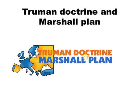 Truman doctrine and Marshall plan. Truman doctrine The Truman Doctrine was an international relations policy set forth by the U.S. President Harry Truman.