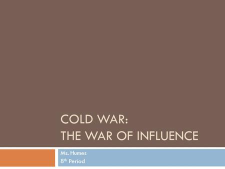 COLD WAR: THE WAR OF INFLUENCE Ms. Humes 8 th Period.