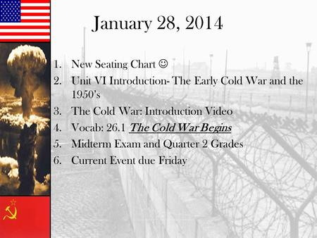 January 28, 2014 1.New Seating Chart 2.Unit VI Introduction- The Early Cold War and the 1950's 3.The Cold War: Introduction Video 4.Vocab: 26.1 The Cold.