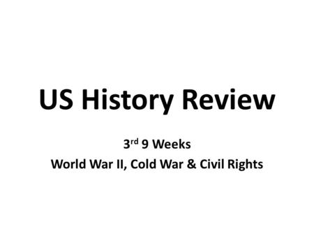 US History Review 3 rd 9 Weeks World War II, Cold War & Civil Rights.