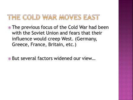  The previous focus of the Cold War had been with the Soviet Union and fears that their influence would creep West. (Germany, Greece, France, Britain,