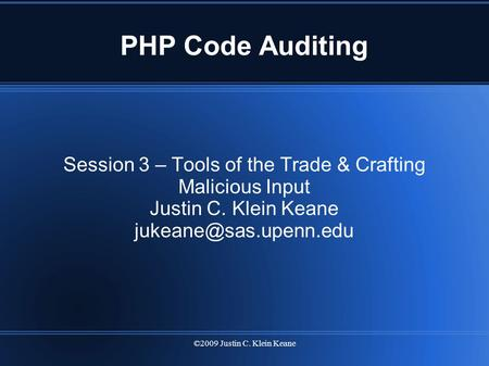 ©2009 Justin C. Klein Keane PHP Code Auditing Session 3 – Tools of the Trade & Crafting Malicious Input Justin C. Klein Keane