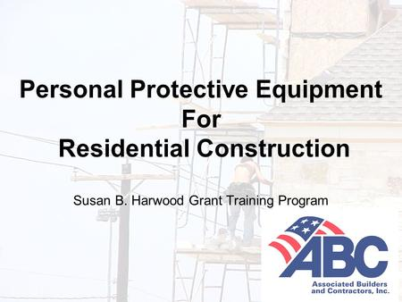 Developed under an OSHA Susan B. Harwood Grant, #46F4-HT01, by the Associated Builders and Contractors-Central Texas Chapter 1 Personal Protective Equipment.
