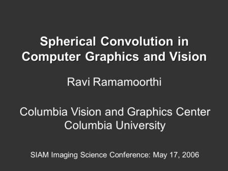 Spherical Convolution in Computer Graphics and Vision Ravi Ramamoorthi Columbia Vision and Graphics Center Columbia University SIAM Imaging Science Conference: