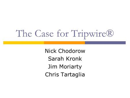The Case for Tripwire® Nick Chodorow Sarah Kronk Jim Moriarty Chris Tartaglia.