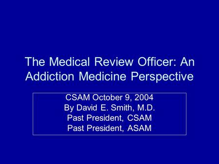 The Medical Review Officer: An Addiction Medicine Perspective CSAM October 9, 2004 By David E. Smith, M.D. Past President, CSAM Past President, ASAM.