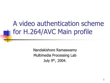 1 A video authentication scheme for H.264/AVC Main profile Nandakishore Ramaswamy Multimedia Processing Lab July 9 th, 2004.