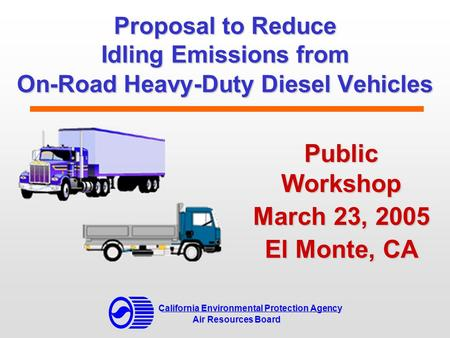 Proposal to Reduce Idling Emissions from On-Road Heavy-Duty Diesel Vehicles Public Workshop March 23, 2005 El Monte, CA California Environmental Protection.