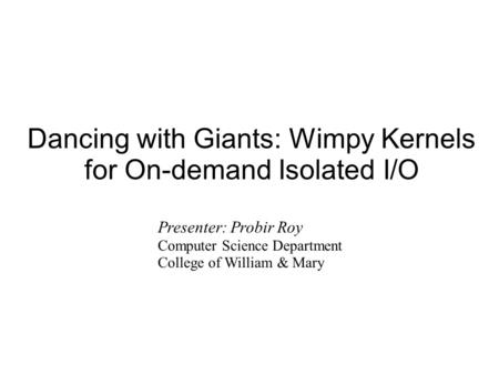 Dancing with Giants: Wimpy Kernels for On-demand Isolated I/O Presenter: Probir Roy Computer Science Department College of William & Mary.