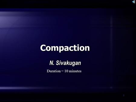 1 Compaction N. Sivakugan Duration = 10 minutes. SIVA Copyright©2001 2 What is compaction? A simple ground improvement technique, where the soil is densified.