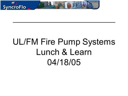 UL/FM Fire Pump Systems Lunch & Learn 04/18/05