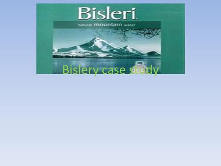 Bislery case study. Background Market leader in 1971 Increased selling in 250 towns in 1997 from 60 towns in 1993 In the early 1990s, Parle Bisleri became.