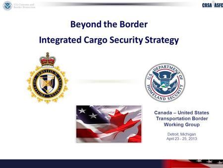 Beyond the Border Integrated Cargo Security Strategy Canada – United States Transportation Border Working Group Detroit, Michigan April 23 - 25, 2013.