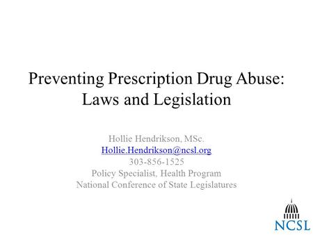 Preventing Prescription Drug Abuse: Laws and Legislation Hollie Hendrikson, MSc. 303-856-1525 Policy Specialist, Health Program.