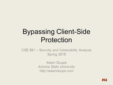 Bypassing Client-Side Protection CSE 591 – Security and Vulnerability Analysis Spring 2015 Adam Doupé Arizona State University