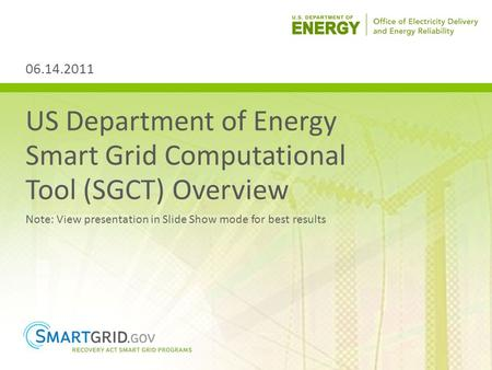 US Department of Energy Smart Grid Computational Tool (SGCT) Overview Note: View presentation in Slide Show mode for best results 06.14.2011.