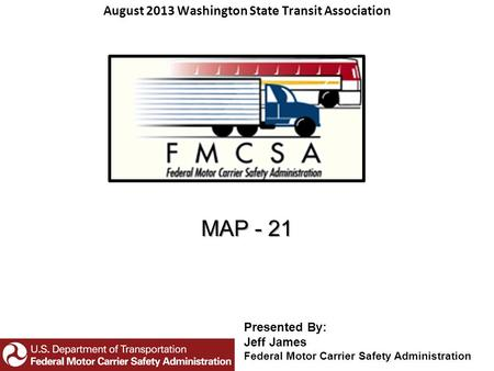 MAP - 21 August 2013 Washington State Transit Association Presented By: Jeff James Federal Motor Carrier Safety Administration.