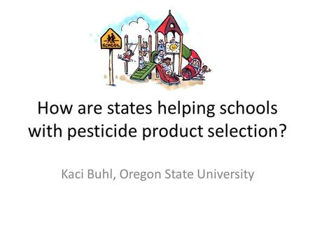 How are states helping schools with pesticide product selection? Kaci Buhl, Oregon State University.