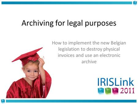 Archiving for legal purposes How to implement the new Belgian legislation to destroy physical invoices and use an electronic archive.