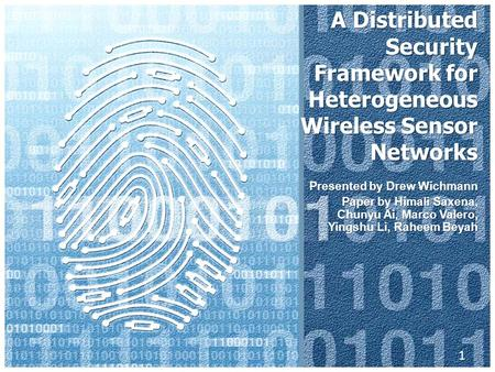 A Distributed Security Framework for Heterogeneous Wireless Sensor Networks Presented by Drew Wichmann Paper by Himali Saxena, Chunyu Ai, Marco Valero,