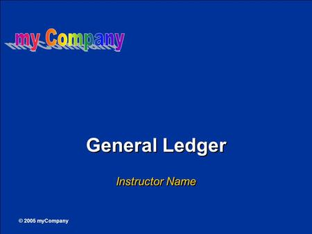 © 2005 myCompany General Ledger Instructor Name. 2 This course covers General Ledger Accounting in SAP, including:  General ledger account master records.
