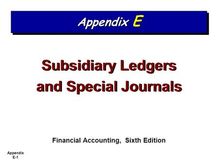 Appendix E-1 Subsidiary Ledgers and Special Journals Subsidiary Ledgers and Special Journals Financial Accounting, Sixth Edition Appendix E.