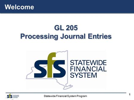 Statewide Financial System Program 1 GL 205 Processing Journal Entries Welcome.