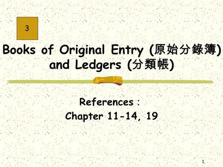 1 Books of Original Entry ( 原始分錄簿 ) and Ledgers ( 分類帳 ) References : Chapter 11-14, 19 3.