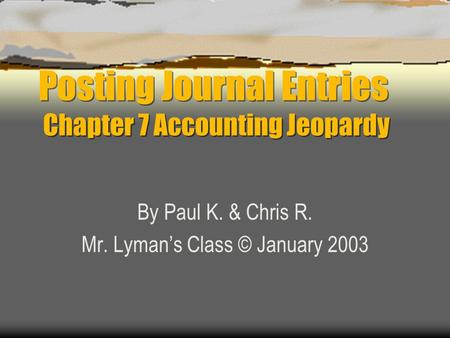 Posting Journal Entries Chapter 7 Accounting Jeopardy By Paul K. & Chris R. Mr. Lyman's Class © January 2003.