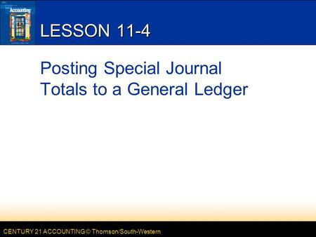 CENTURY 21 ACCOUNTING © Thomson/South-Western LESSON 11-4 Posting Special Journal Totals to a General Ledger.
