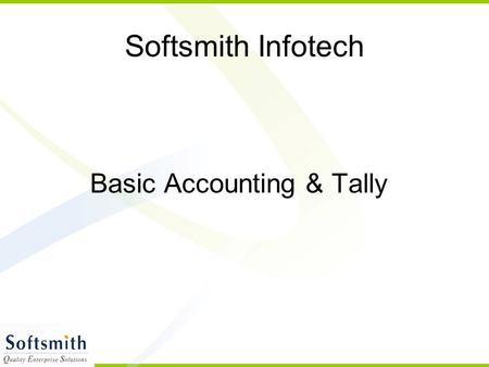 Softsmith Infotech Basic Accounting & Tally. What is Accounting It is an Art Recording,Classifying & analysing Transactions Financial Nature Interpretation.