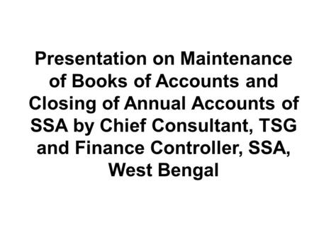 Presentation on Maintenance of Books of Accounts and Closing of Annual Accounts of SSA by Chief Consultant, TSG and Finance Controller, SSA, West Bengal.
