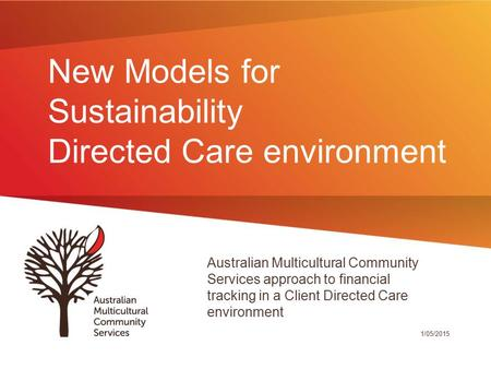 New Models for Sustainability Directed Care environment Australian Multicultural Community Services approach to financial tracking in a Client Directed.