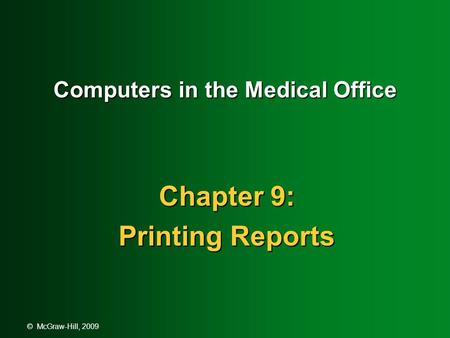 © McGraw-Hill, 2009 Computers in the Medical Office Chapter 9: Printing Reports.