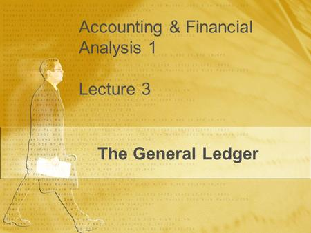 Accounting & Financial Analysis 1 Lecture 3 The General Ledger.