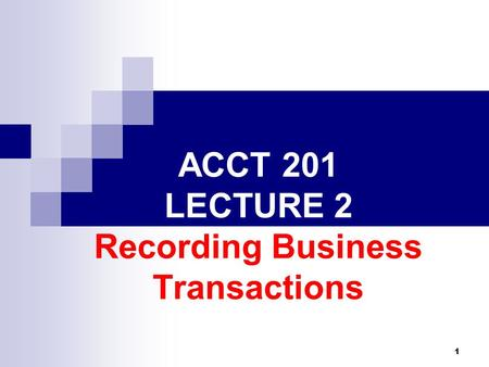 1 ACCT 201 LECTURE 2 Recording Business Transactions.